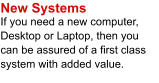 New Systems If you need a new computer, Desktop or Laptop, then you can be assured of a first class system with added value.