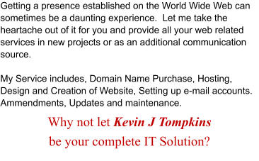 Getting a presence established on the World Wide Web can sometimes be a daunting experience.  Let me take the heartache out of it for you and provide all your web related services in new projects or as an additional communication source.  My Service includes, Domain Name Purchase, Hosting, Design and Creation of Website, Setting up e-mail accounts. Ammendments, Updates and maintenance. Why not let Kevin J Tompkins  be your complete IT Solution?
