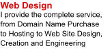 Web Design I provide the complete service, from Domain Name Purchase  to Hosting to Web Site Design, Creation and Engineering