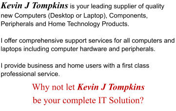 Kevin J Tompkins is your leading supplier of quality new Computers (Desktop or Laptop), Components, Peripherals and Home Technology Products.    I offer comprehensive support services for all computers and laptops including computer hardware and peripherals.   I provide business and home users with a first class professional service. Why not let Kevin J Tompkins  be your complete IT Solution?