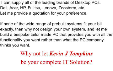 I can supply all of the leading brands of Desktop PCs. Dell, Acer, HP, Fujitsu, Lenova, Zoostorm, etc. Let me provide a quotation for your preference.  If none of the wide range of prebuilt systems fit your bill exactly, then why not design your own system, and let me build a bespoke tailor made PC that provides you with all the functionality you want rather than what the PC company thinks you want. Why not let Kevin J Tompkins  be your complete IT Solution?