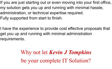 If you are just starting out or even moving into your first office, my solution gets you up and running with minimal hassle, administration, or technical expertise required.  Fully supported from start to finish.  I have the experience to provide cost effective proposals that get you up and running with minimal administration requirements.  Why not let Kevin J Tompkins  be your complete IT Solution?