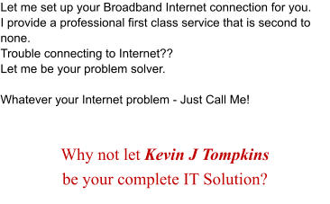 Let me set up your Broadband Internet connection for you.  I provide a professional first class service that is second to none. Trouble connecting to Internet?? Let me be your problem solver.   Whatever your Internet problem - Just Call Me!   Why not let Kevin J Tompkins  be your complete IT Solution?